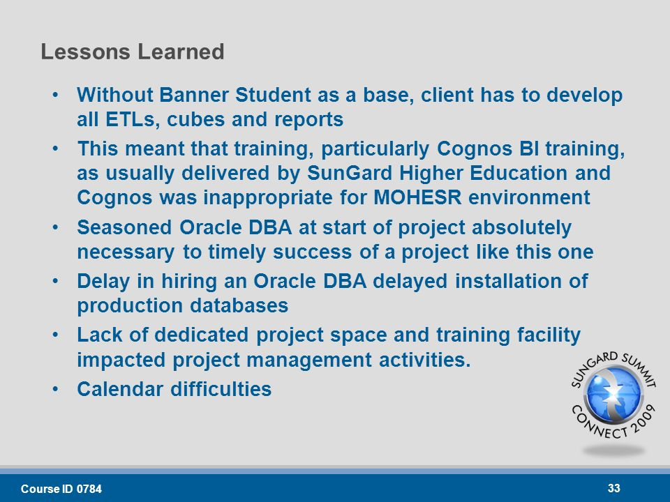 Lessons Learned Without Banner Student as a base, client has to develop all ETLs, cubes and reports This meant that training, particularly Cognos BI training, as usually delivered by SunGard Higher Education and Cognos was inappropriate for MOHESR environment Seasoned Oracle DBA at start of project absolutely necessary to timely success of a project like this one Delay in hiring an Oracle DBA delayed installation of production databases Lack of dedicated project space and training facility impacted project management activities.