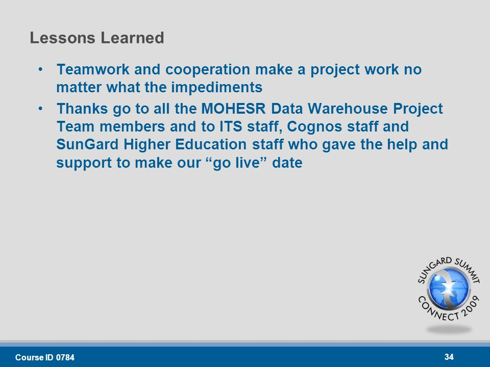 Lessons Learned Teamwork and cooperation make a project work no matter what the impediments Thanks go to all the MOHESR Data Warehouse Project Team members and to ITS staff, Cognos staff and SunGard Higher Education staff who gave the help and support to make our go live date Course ID