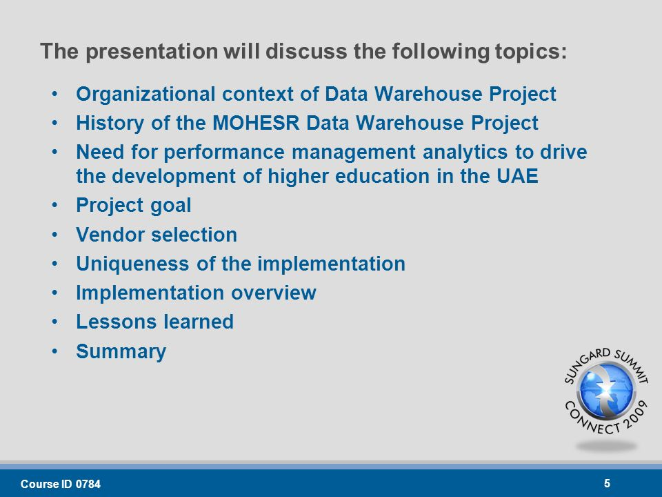 Course ID 0784 5 The presentation will discuss the following topics: Organizational context of Data Warehouse Project History of the MOHESR Data Warehouse Project Need for performance management analytics to drive the development of higher education in the UAE Project goal Vendor selection Uniqueness of the implementation Implementation overview Lessons learned Summary