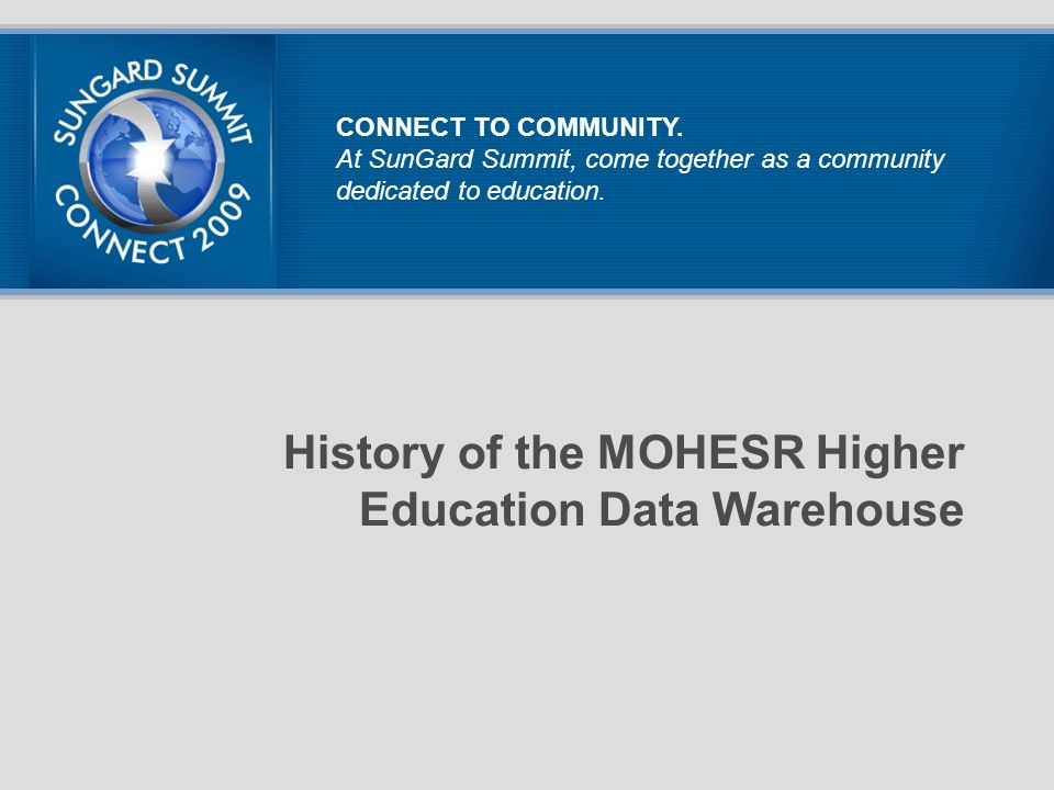 History of the MOHESR Higher Education Data Warehouse CONNECT TO COMMUNITY. At SunGard Summit, come together as a community dedicated to education.