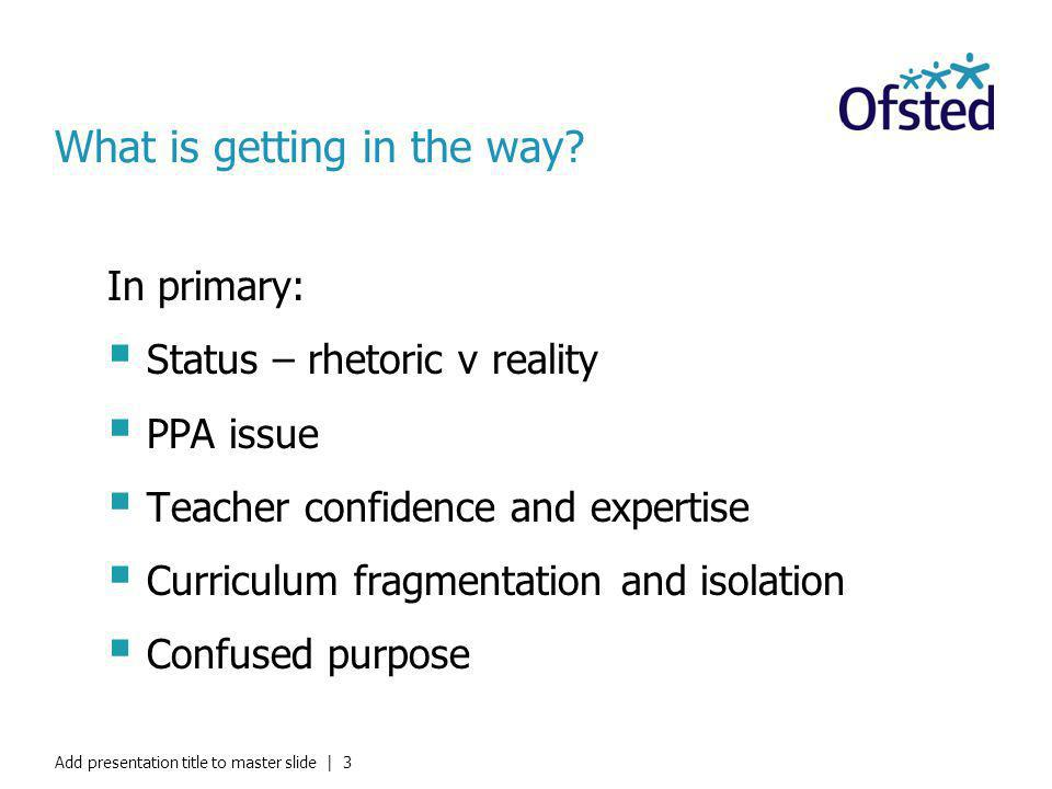 What is getting in the way? In primary: Status – rhetoric v reality PPA issue Teacher confidence and expertise Curriculum fragmentation and isolation