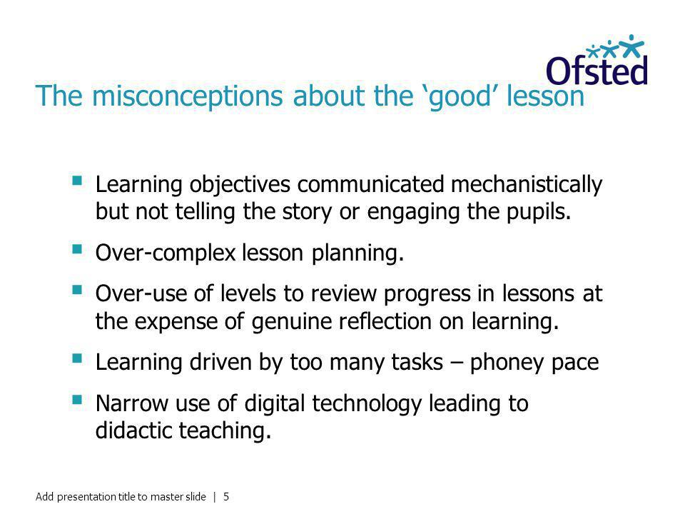 The misconceptions about the good lesson Learning objectives communicated mechanistically but not telling the story or engaging the pupils. Over-compl
