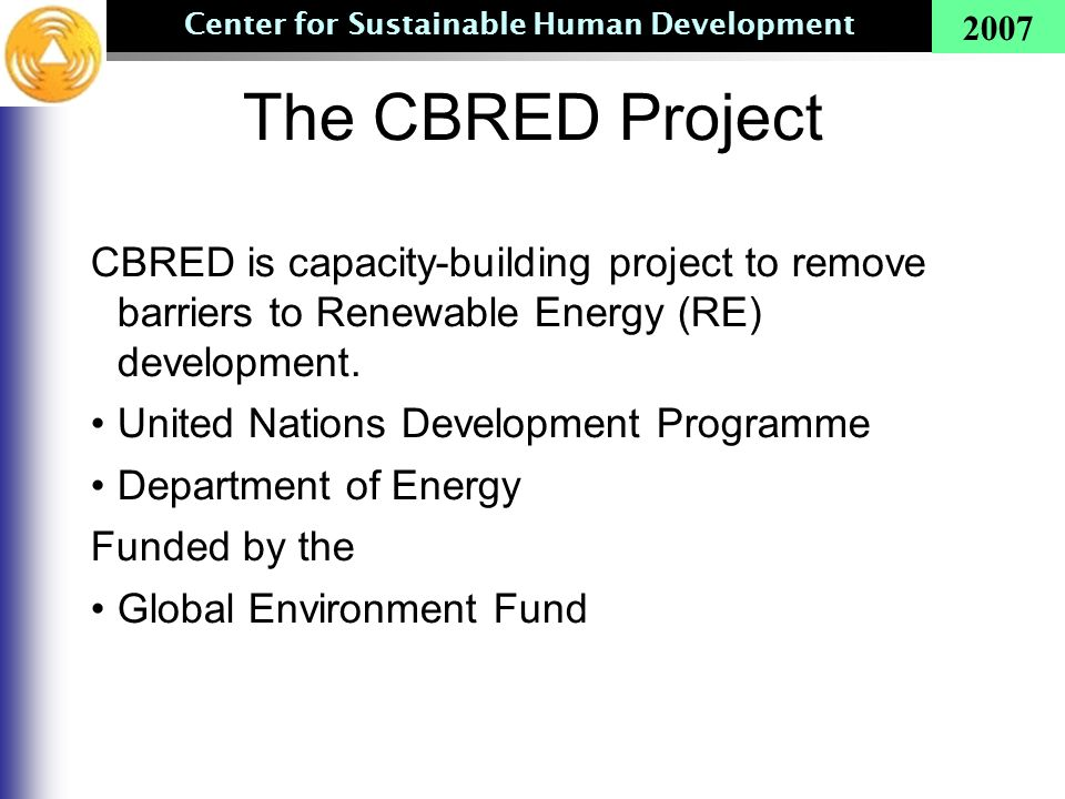 Center for Sustainable Human Development 2007 The CBRED Project CBRED is capacity-building project to remove barriers to Renewable Energy (RE) develop