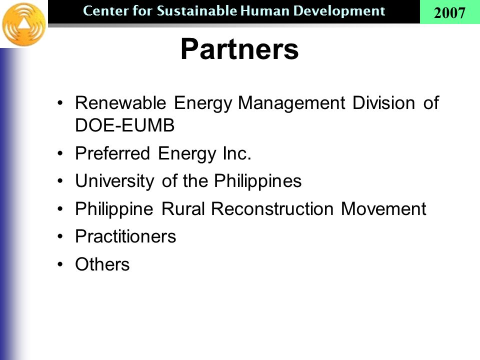 Center for Sustainable Human Development 2007 Partners Renewable Energy Management Division of DOE-EUMB Preferred Energy Inc. University of the Philip