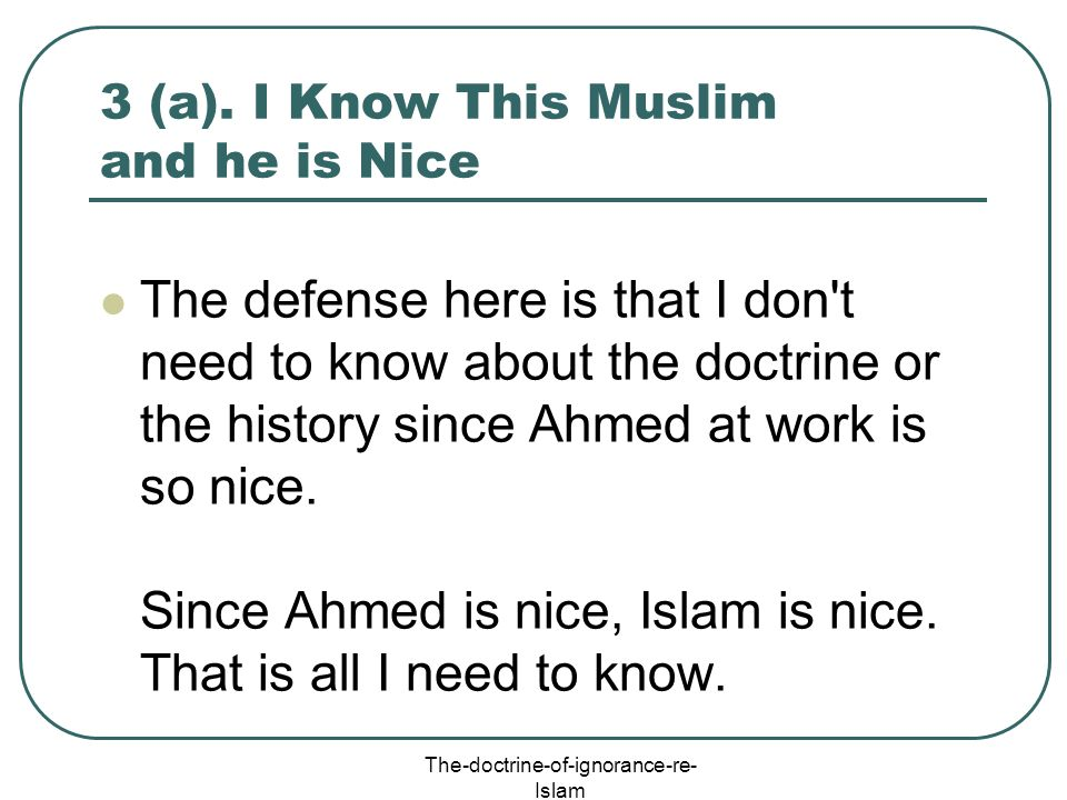 The-doctrine-of-ignorance-re- Islam 3 (a). I Know This Muslim and he is Nice The defense here is that I don't need to know about the doctrine or the h