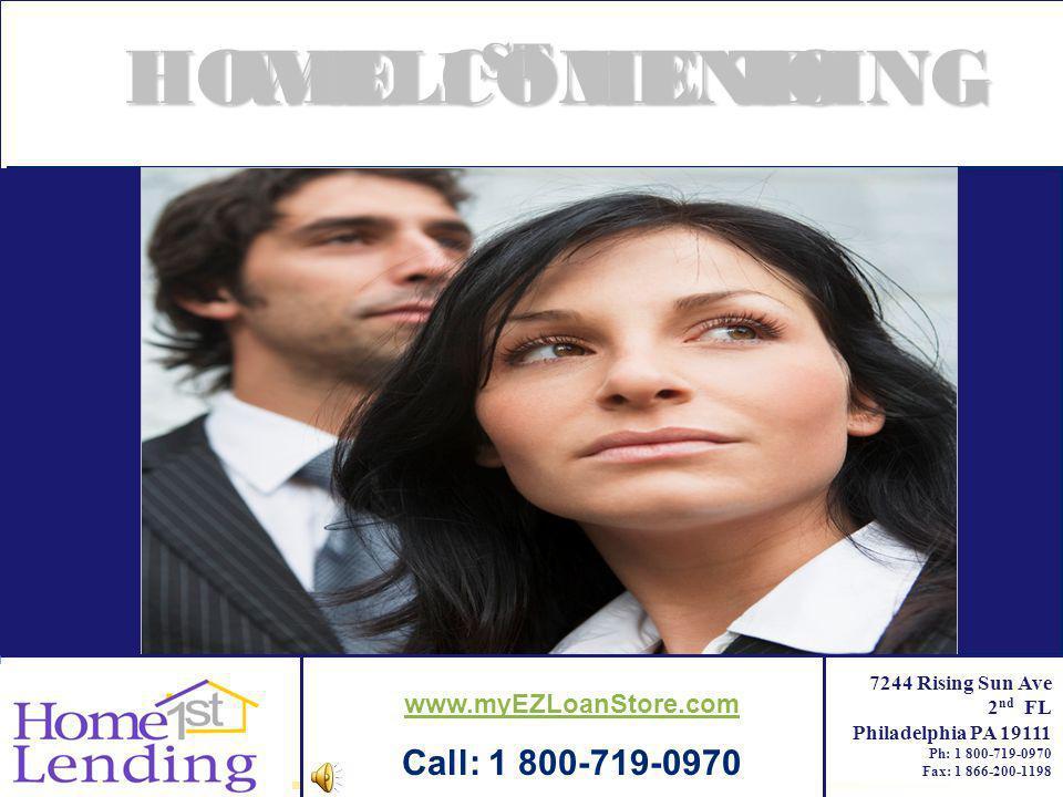Company LOGO Home Lending 7244 Rising Sun Ave 2 nd FL Philadelphia PA 19111 Ph: 1 800-719-0970 Fax: 1 866-200-1198 HOME 1ST LENDINGWELCOME TO www.myEZ