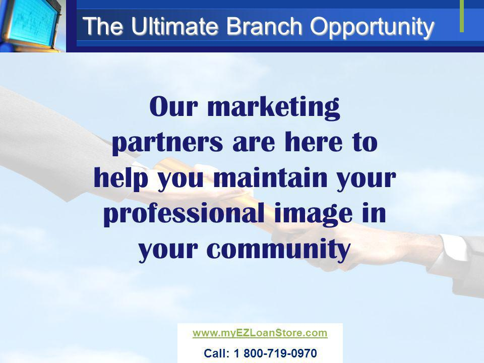 The Ultimate Branch Opportunity Our marketing partners are here to help you maintain your professional image in your community www.myEZLoanStore.com C