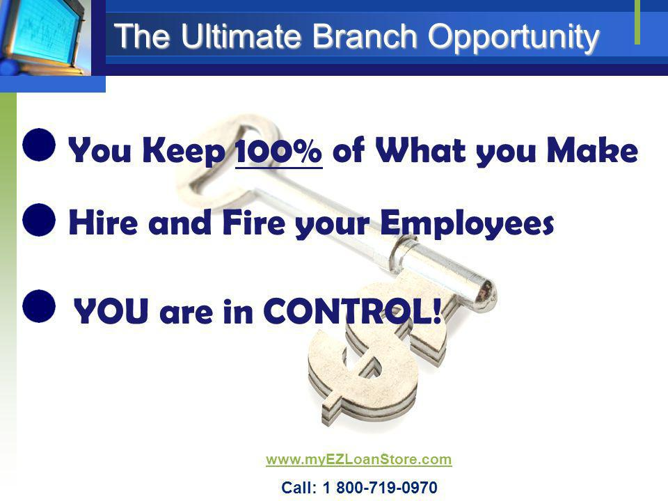 The Ultimate Branch Opportunity You Keep 100% of What you Make Hire and Fire your Employees YOU are in CONTROL! www.myEZLoanStore.com Call: 1 800-719-