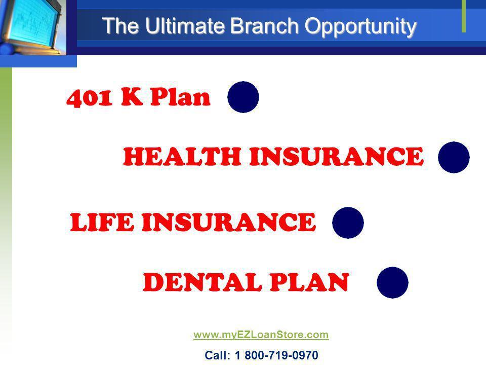 401 K Plan HEALTH INSURANCE LIFE INSURANCE The Ultimate Branch Opportunity DENTAL PLAN www.myEZLoanStore.com Call: 1 800-719-0970
