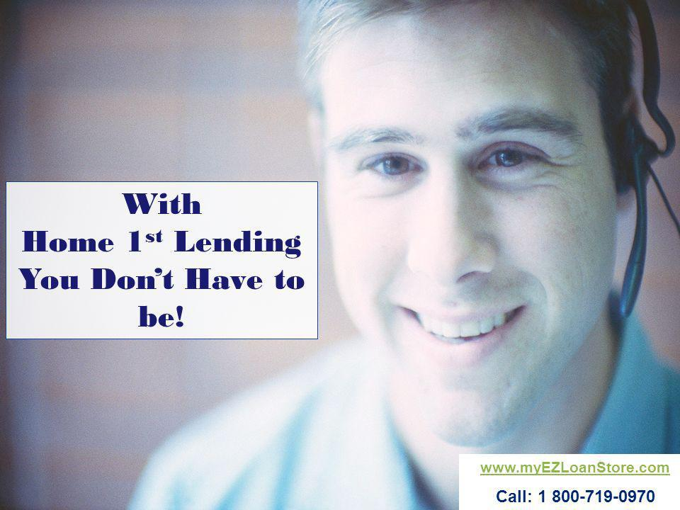With Home 1 st Lending You Dont Have to be! www.myEZLoanStore.com Call: 1 800-719-0970