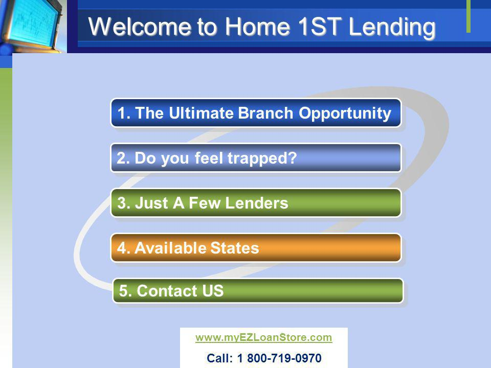 Welcome to Home 1ST Lending 1. The Ultimate Branch Opportunity 2. Do you feel trapped? 3. Just A Few Lenders 4. Available States 5. Contact US www.myE