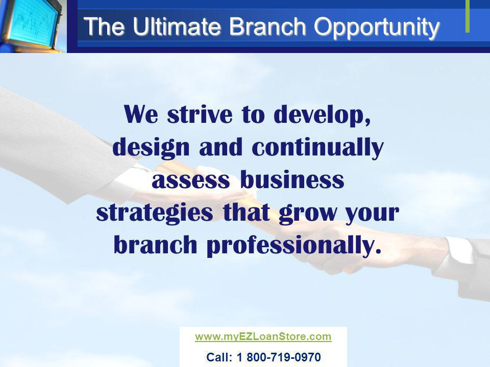 The Ultimate Branch Opportunity Our marketing partners are here to help you maintain your professional image in your community www.myEZLoanStore.com Call: 1 800-719-0970