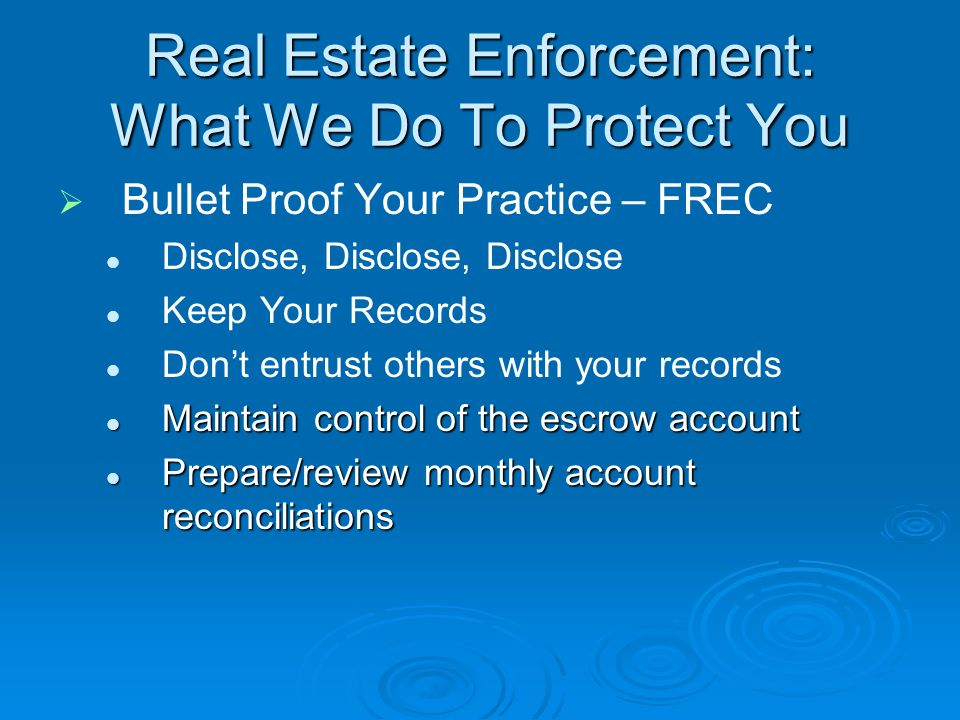 Real Estate Enforcement: What We Do To Protect You Bullet Proof Your Practice – FREC Disclose, Disclose, Disclose Keep Your Records Dont entrust others with your records Maintain control of the escrow account Maintain control of the escrow account Prepare/review monthly account reconciliations Prepare/review monthly account reconciliations