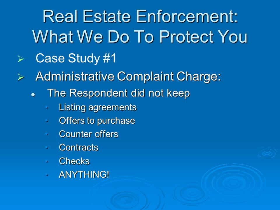 Real Estate Enforcement: What We Do To Protect You Case Study #1 Administrative Complaint Charge: Administrative Complaint Charge: The Respondent did not keep The Respondent did not keep Listing agreementsListing agreements Offers to purchaseOffers to purchase Counter offersCounter offers ContractsContracts ChecksChecks ANYTHING!ANYTHING!