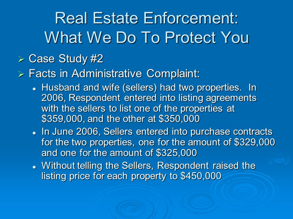 Real Estate Enforcement: What We Do To Protect You Case Study #2 Case Study #2 Facts in Administrative Complaint: Facts in Administrative Complaint: Husband and wife (sellers) had two properties.