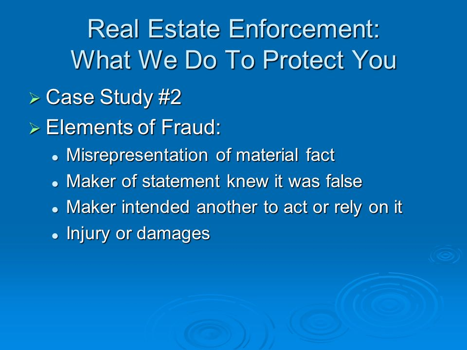 Real Estate Enforcement: What We Do To Protect You Case Study #2 Case Study #2 Elements of Fraud: Elements of Fraud: Misrepresentation of material fact Misrepresentation of material fact Maker of statement knew it was false Maker of statement knew it was false Maker intended another to act or rely on it Maker intended another to act or rely on it Injury or damages Injury or damages