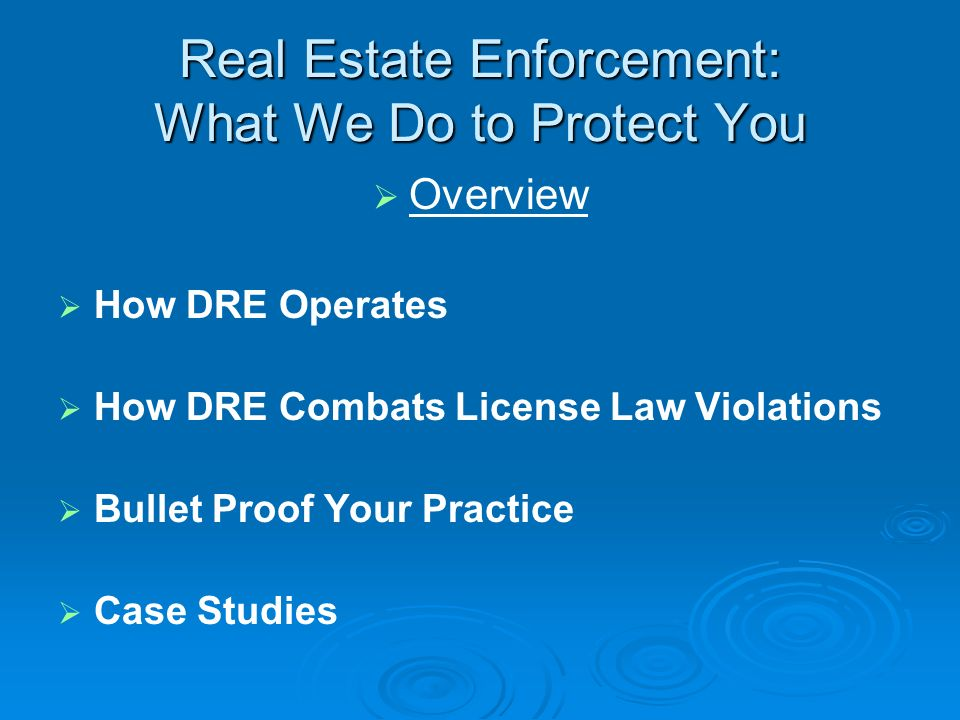 Real Estate Enforcement: What We Do to Protect You Overview How DRE Operates How DRE Combats License Law Violations Bullet Proof Your Practice Case Studies