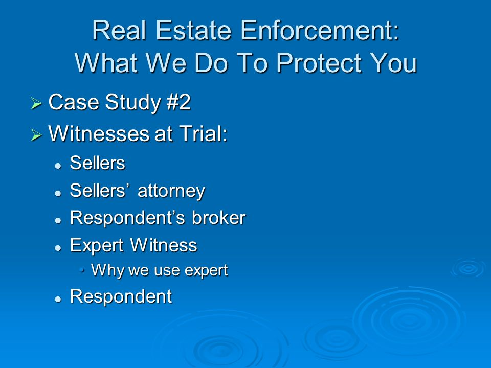 Real Estate Enforcement: What We Do To Protect You Case Study #2 Case Study #2 Witnesses at Trial: Witnesses at Trial: Sellers Sellers Sellers attorney Sellers attorney Respondents broker Respondents broker Expert Witness Expert Witness Why we use expertWhy we use expert Respondent Respondent