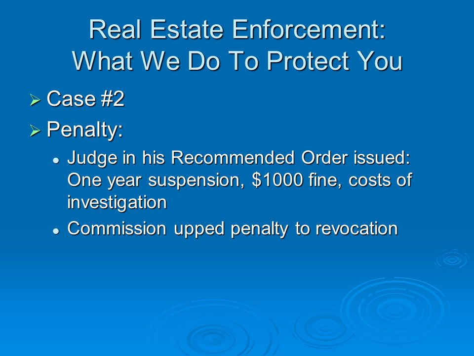 Real Estate Enforcement: What We Do To Protect You Case #2 Case #2 Penalty: Penalty: Judge in his Recommended Order issued: One year suspension, $1000 fine, costs of investigation Judge in his Recommended Order issued: One year suspension, $1000 fine, costs of investigation Commission upped penalty to revocation Commission upped penalty to revocation