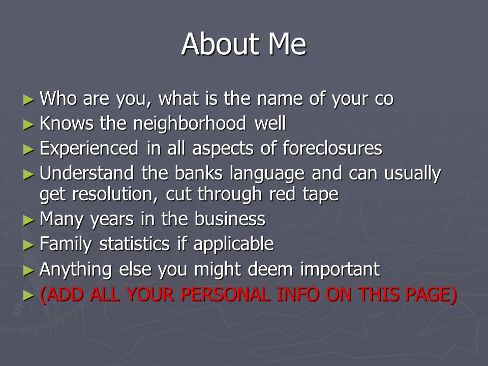 About Me Who are you, what is the name of your co Who are you, what is the name of your co Knows the neighborhood well Knows the neighborhood well Experienced in all aspects of foreclosures Experienced in all aspects of foreclosures Understand the banks language and can usually get resolution, cut through red tape Understand the banks language and can usually get resolution, cut through red tape Many years in the business Many years in the business Family statistics if applicable Family statistics if applicable Anything else you might deem important Anything else you might deem important (ADD ALL YOUR PERSONAL INFO ON THIS PAGE) (ADD ALL YOUR PERSONAL INFO ON THIS PAGE)