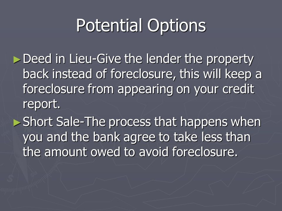Potential Options Deed in Lieu-Give the lender the property back instead of foreclosure, this will keep a foreclosure from appearing on your credit re