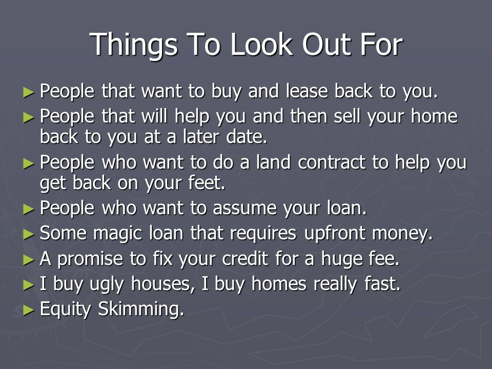 Things To Look Out For People that want to buy and lease back to you. People that want to buy and lease back to you. People that will help you and the
