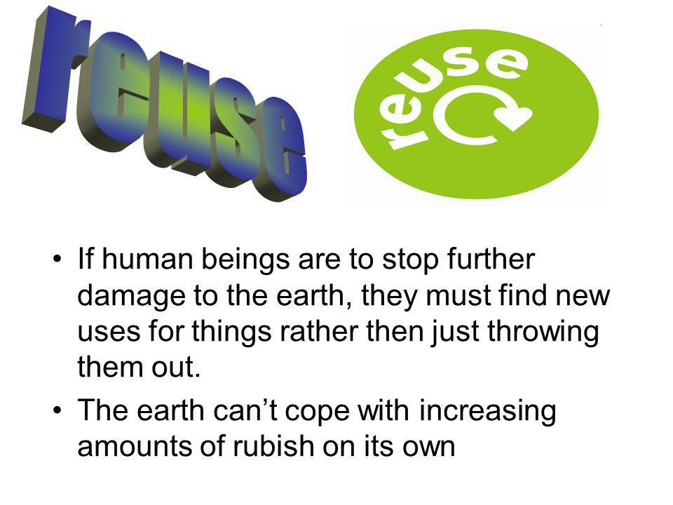 If human beings are to stop further damage to the earth, they must find new uses for things rather then just throwing them out.