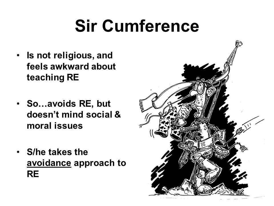 Sir Cumference Is not religious, and feels awkward about teaching RE So…avoids RE, but doesnt mind social & moral issues S/he takes the avoidance approach to RE