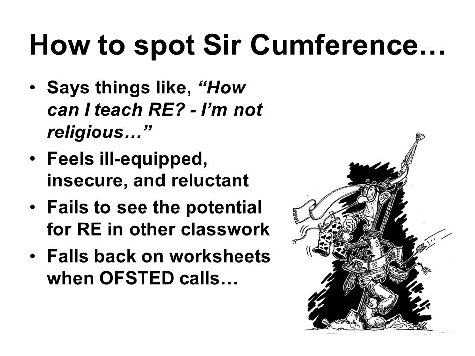 How to spot Sir Cumference… Says things like, How can I teach RE? - Im not religious… Feels ill-equipped, insecure, and reluctant Fails to see the pot