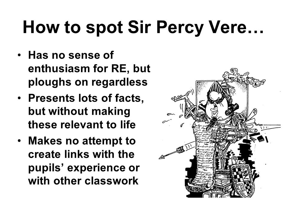 How to spot Sir Percy Vere… Has no sense of enthusiasm for RE, but ploughs on regardless Presents lots of facts, but without making these relevant to life Makes no attempt to create links with the pupils experience or with other classwork