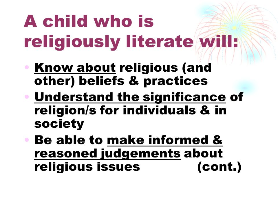 A child who is religiously literate will: Know about religious (and other) beliefs & practices Understand the significance of religion/s for individua