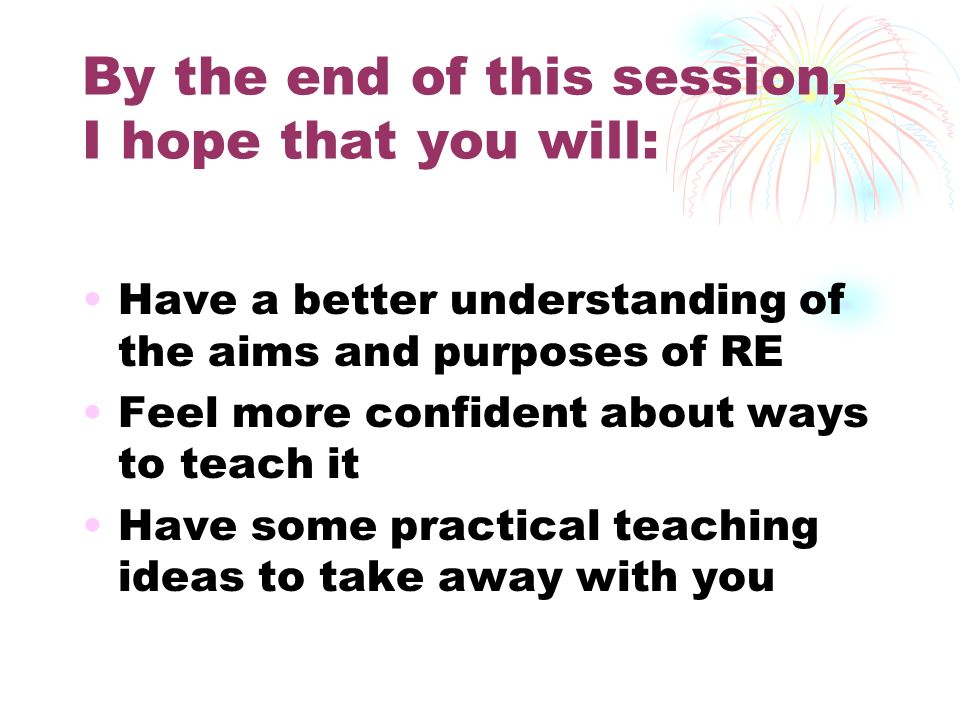 By the end of this session, I hope that you will: Have a better understanding of the aims and purposes of RE Feel more confident about ways to teach it Have some practical teaching ideas to take away with you