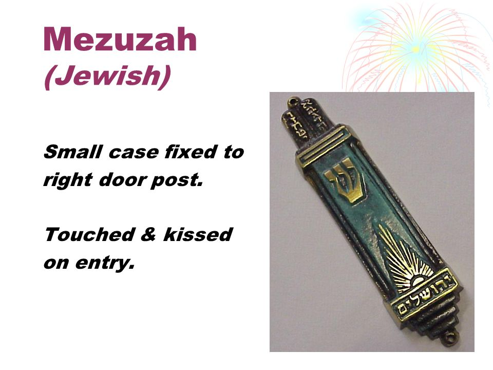 Mezuzah (Jewish) Small case fixed to right door post. Touched & kissed on entry.
