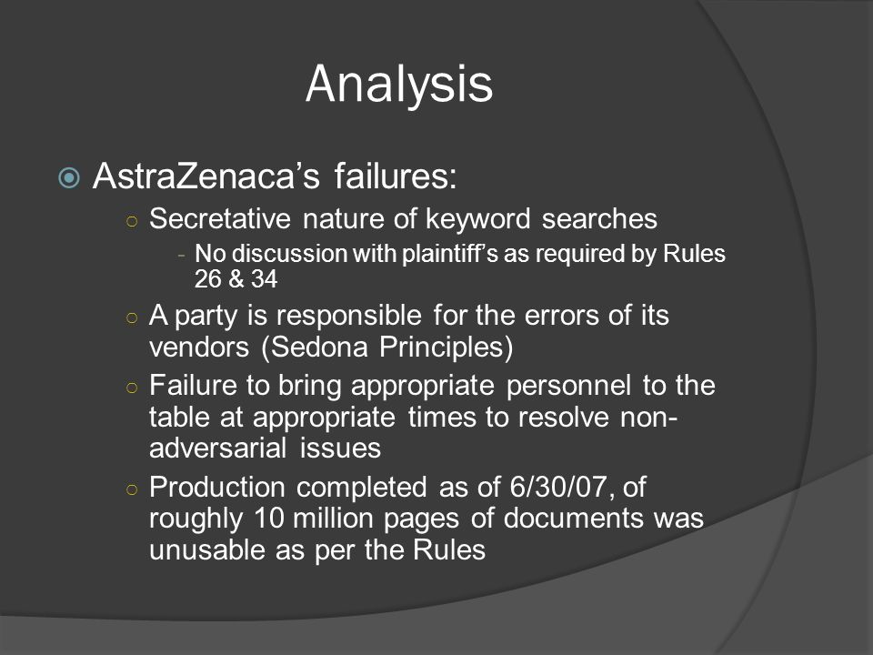 Analysis AstraZenacas failures: Secretative nature of keyword searches -No discussion with plaintiffs as required by Rules 26 & 34 A party is responsible for the errors of its vendors (Sedona Principles) Failure to bring appropriate personnel to the table at appropriate times to resolve non- adversarial issues Production completed as of 6/30/07, of roughly 10 million pages of documents was unusable as per the Rules