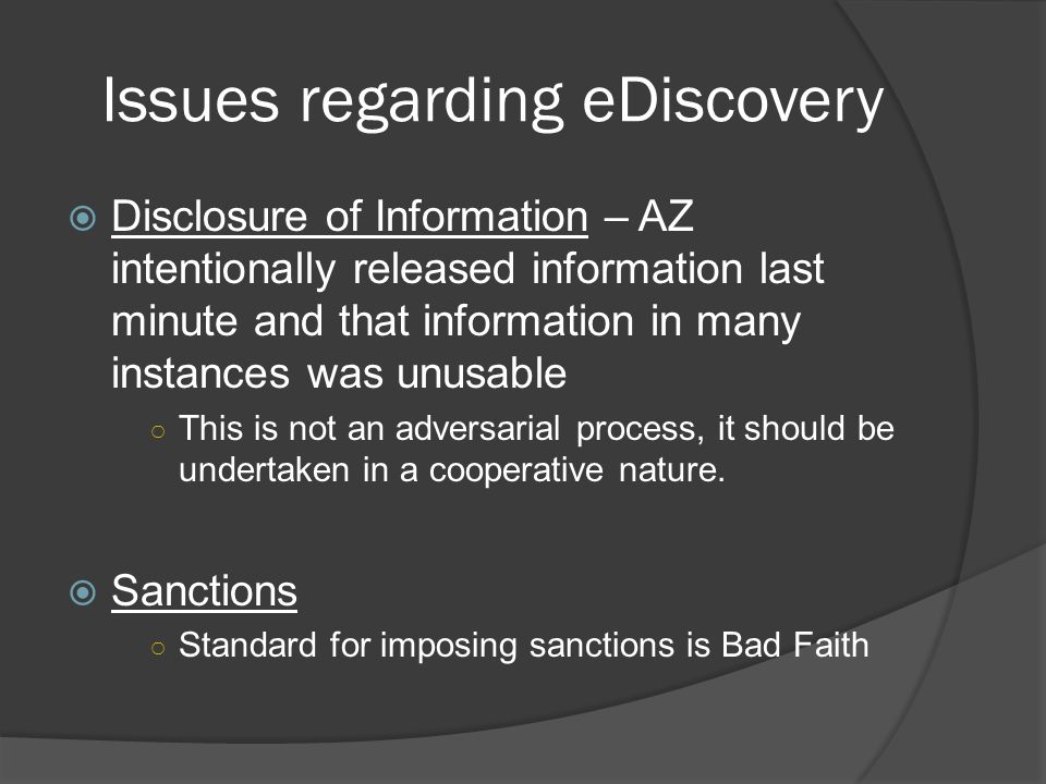 Issues regarding eDiscovery Disclosure of Information – AZ intentionally released information last minute and that information in many instances was unusable This is not an adversarial process, it should be undertaken in a cooperative nature.