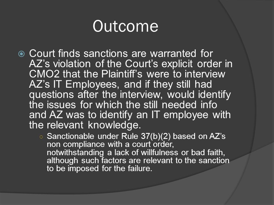 Outcome Court finds sanctions are warranted for AZs violation of the Courts explicit order in CMO2 that the Plaintiffs were to interview AZs IT Employees, and if they still had questions after the interview, would identify the issues for which the still needed info and AZ was to identify an IT employee with the relevant knowledge.