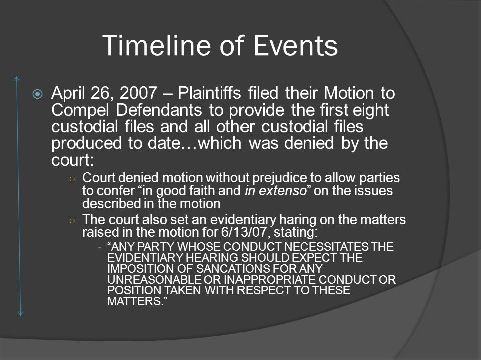Timeline of Events April 26, 2007 – Plaintiffs filed their Motion to Compel Defendants to provide the first eight custodial files and all other custodial files produced to date…which was denied by the court: Court denied motion without prejudice to allow parties to confer in good faith and in extenso on the issues described in the motion The court also set an evidentiary haring on the matters raised in the motion for 6/13/07, stating: -ANY PARTY WHOSE CONDUCT NECESSITATES THE EVIDENTIARY HEARING SHOULD EXPECT THE IMPOSITION OF SANCATIONS FOR ANY UNREASONABLE OR INAPPROPRIATE CONDUCT OR POSITION TAKEN WITH RESPECT TO THESE MATTERS.