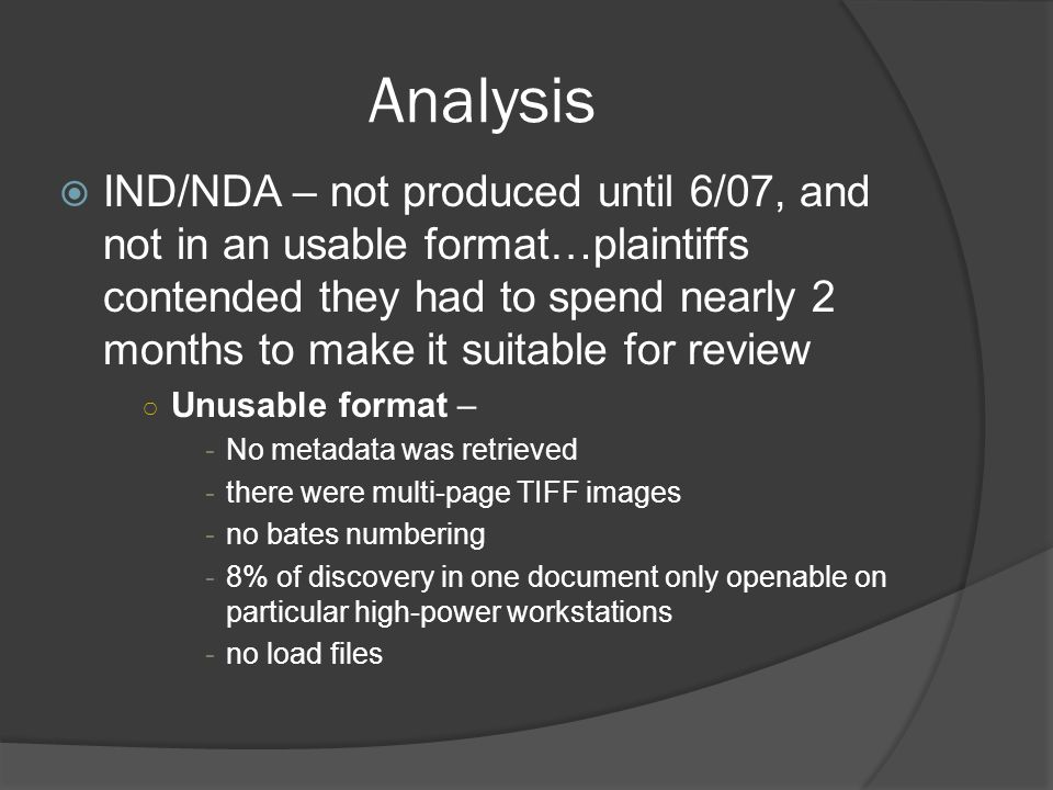 Analysis IND/NDA – not produced until 6/07, and not in an usable format…plaintiffs contended they had to spend nearly 2 months to make it suitable for review Unusable format – -No metadata was retrieved -there were multi-page TIFF images -no bates numbering -8% of discovery in one document only openable on particular high-power workstations -no load files