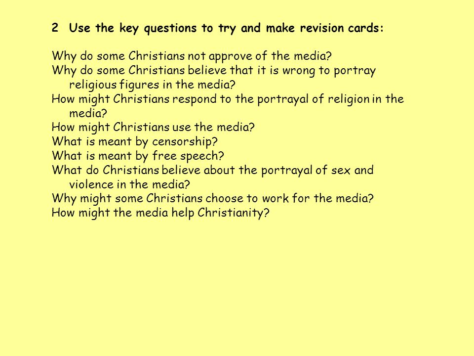 2Use the key questions to try and make revision cards: Why do some Christians not approve of the media? Why do some Christians believe that it is wron