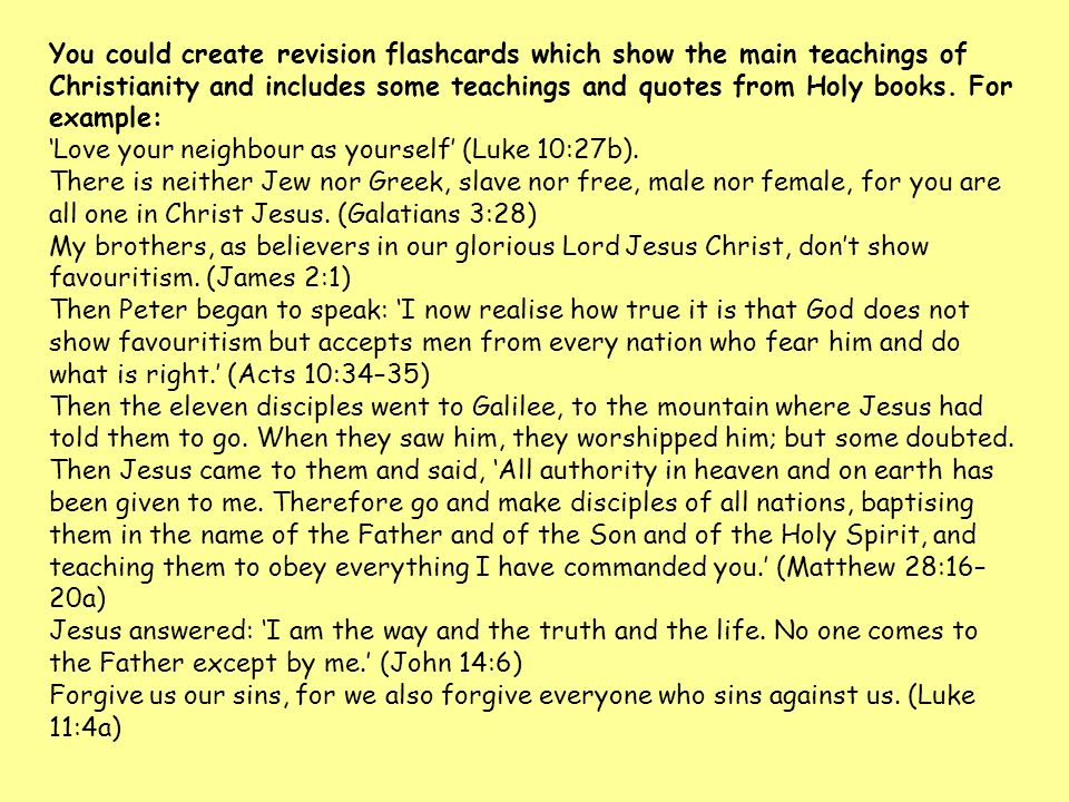 You could create revision flashcards which show the main teachings of Christianity and includes some teachings and quotes from Holy books. For example