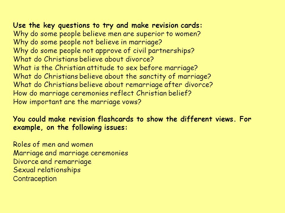 Use the key questions to try and make revision cards: Why do some people believe men are superior to women? Why do some people not believe in marriage