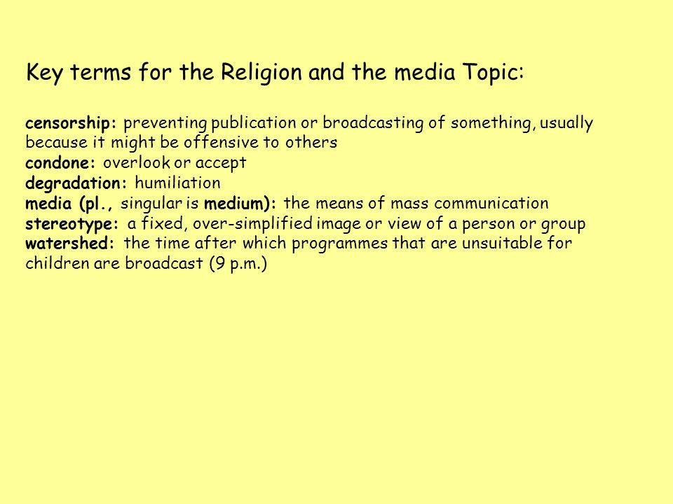 Key terms for the Religion and the media Topic: censorship: preventing publication or broadcasting of something, usually because it might be offensive