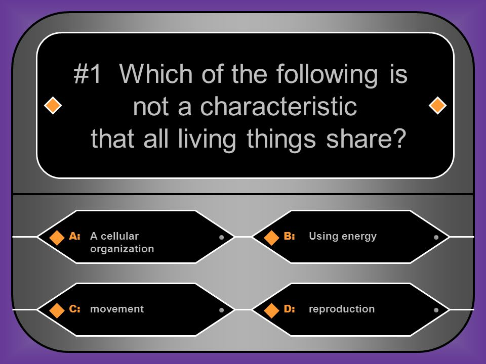 A:B: A cellular organization Using energy #1 Which of the following is not a characteristic that all living things share.