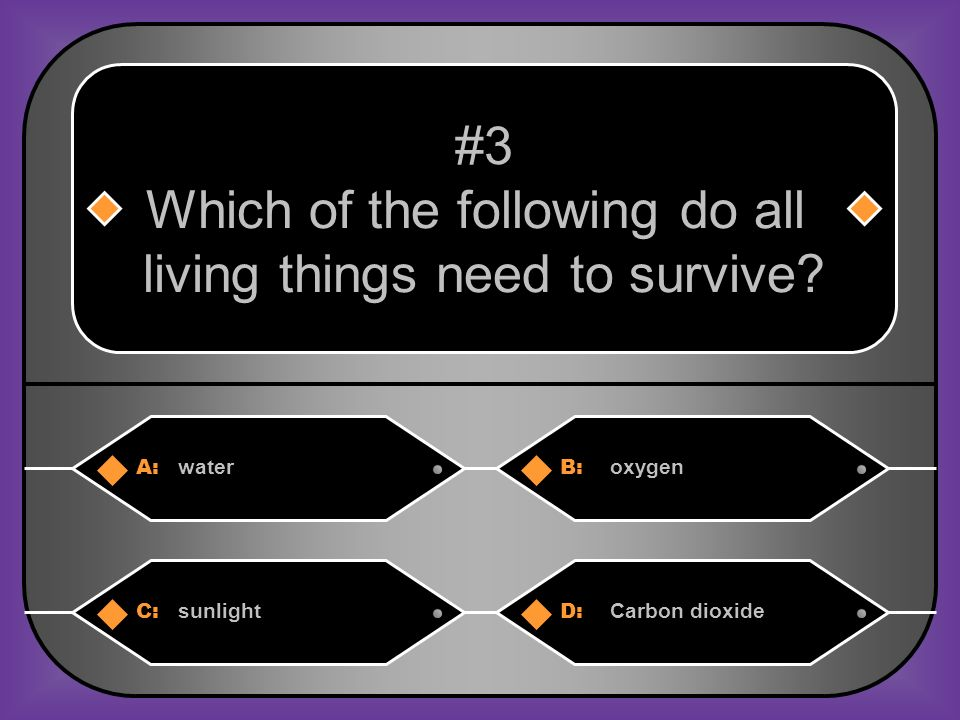 A:B: wateroxygen #3 Which of the following do all living things need to survive.