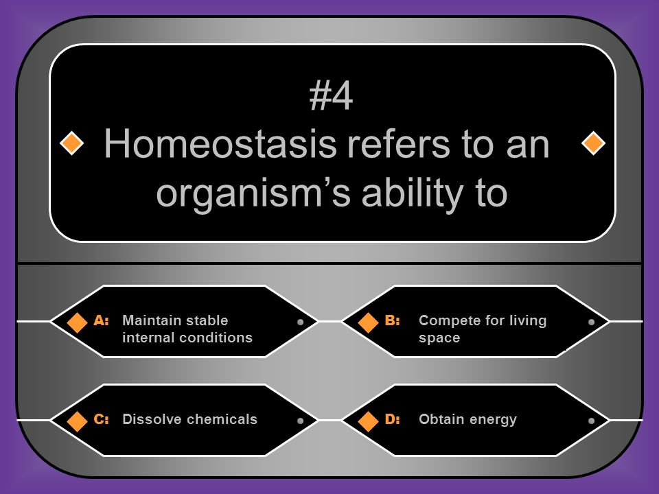 A:B: Maintain stable internal conditions Compete for living space #4 Homeostasis refers to an organisms ability to C:D: Dissolve chemicalsObtain energy