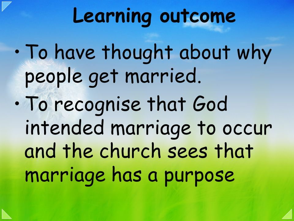 Learning outcome To have thought about why people get married. To recognise that God intended marriage to occur and the church sees that marriage has