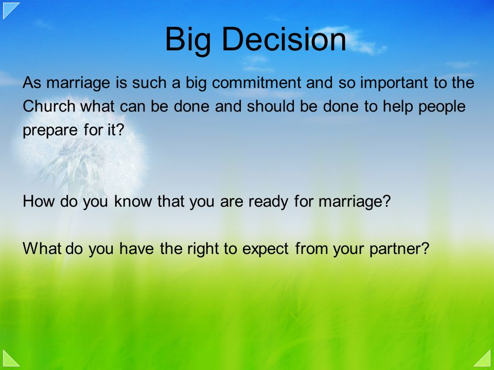 Big Decision As marriage is such a big commitment and so important to the Church what can be done and should be done to help people prepare for it? Ho