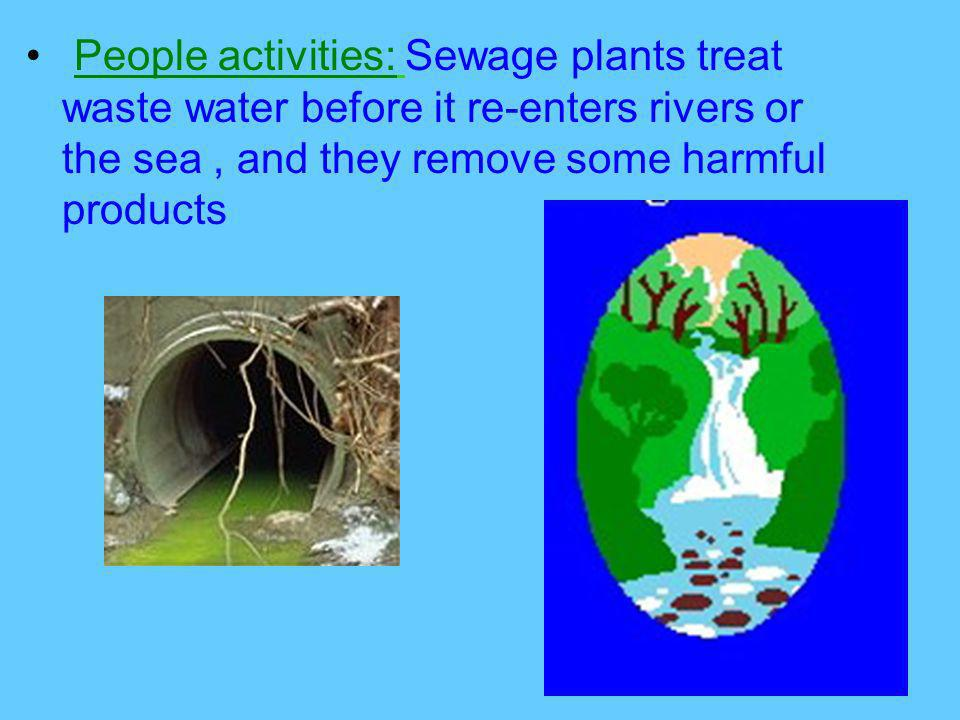 People activities: Sewage plants treat waste water before it re-enters rivers or the sea, and they remove some harmful products