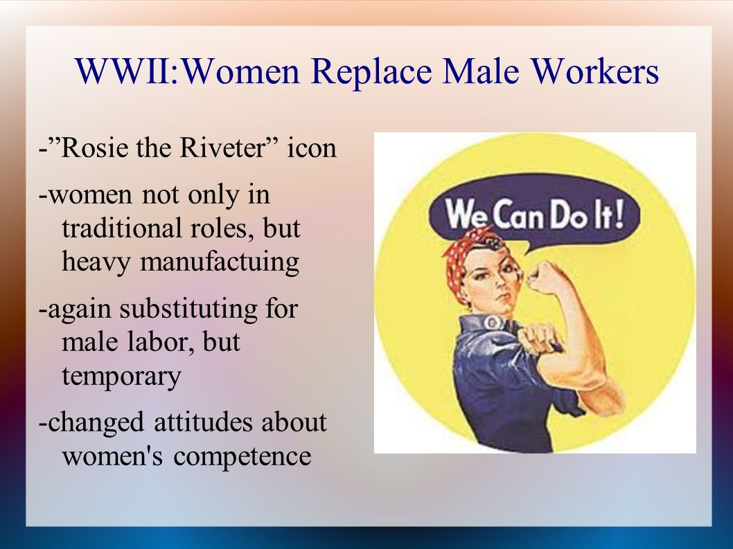 WWII:Women Replace Male Workers -Rosie the Riveter icon -women not only in traditional roles, but heavy manufactuing -again substituting for male labor, but temporary -changed attitudes about women s competence