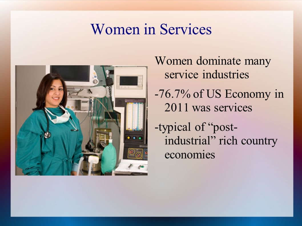 Women in Services Women dominate many service industries -76.7% of US Economy in 2011 was services -typical of post- industrial rich country economies
